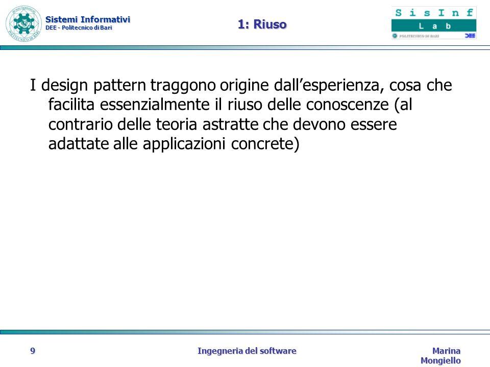 Sistemi Informativi DEE - Politecnico di Bari Marina Mongiello Ingegneria del software9 1: Riuso I design pattern traggono origine dallesperienza, cosa che facilita essenzialmente il riuso delle conoscenze (al contrario delle teoria astratte che devono essere adattate alle applicazioni concrete)