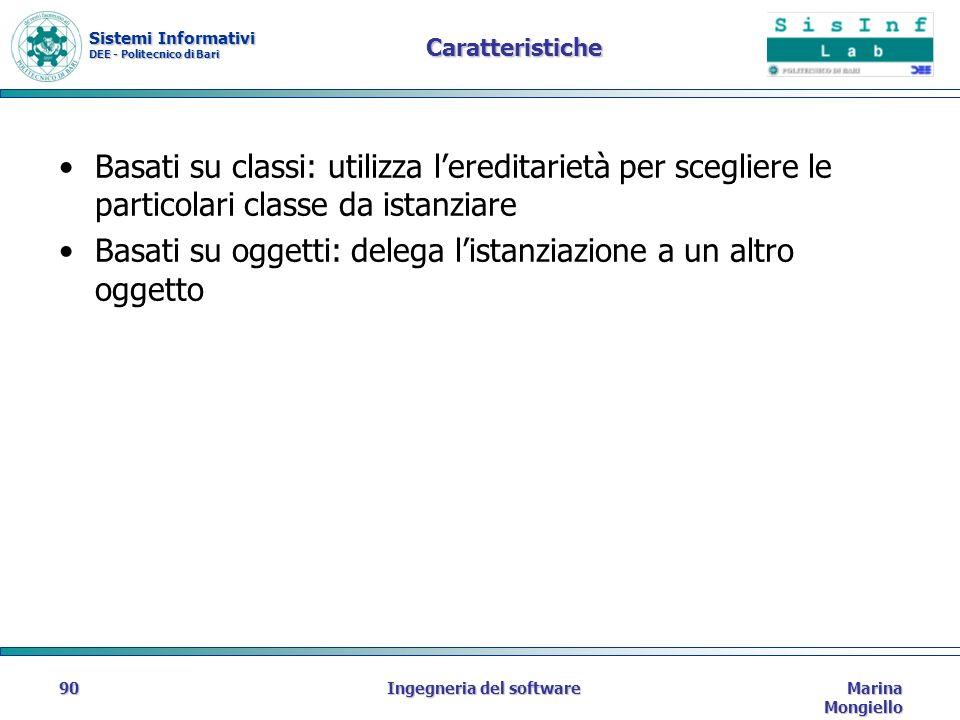 Sistemi Informativi DEE - Politecnico di Bari Marina Mongiello Ingegneria del software90 Caratteristiche Basati su classi: utilizza lereditarietà per scegliere le particolari classe da istanziare Basati su oggetti: delega listanziazione a un altro oggetto