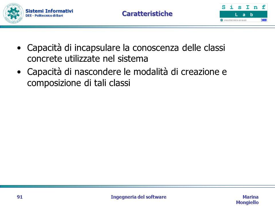 Sistemi Informativi DEE - Politecnico di Bari Marina Mongiello Ingegneria del software91 Caratteristiche Capacità di incapsulare la conoscenza delle classi concrete utilizzate nel sistema Capacità di nascondere le modalità di creazione e composizione di tali classi