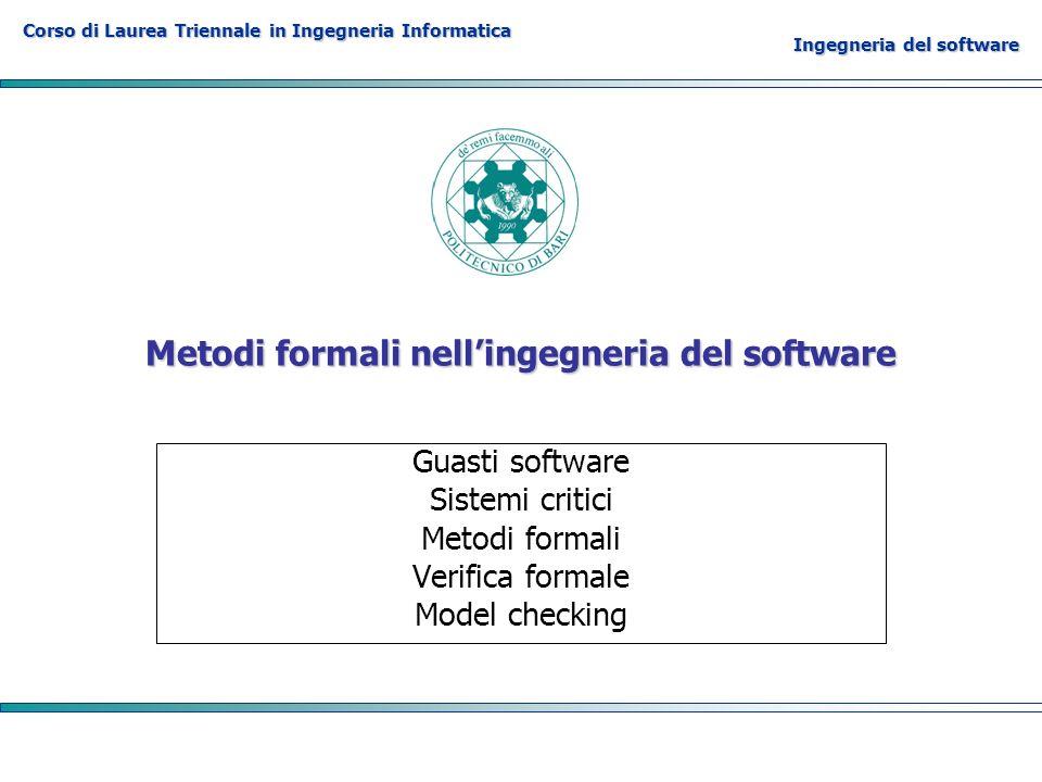 Corso di Laurea Triennale in Ingegneria Informatica Ingegneria del software Metodi formali nellingegneria del software Guasti software Sistemi critici Metodi formali Verifica formale Model checking