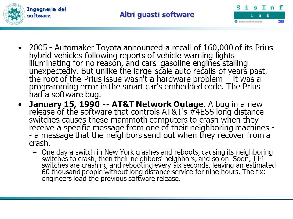 Ingegneria del software Altri guasti software Automaker Toyota announced a recall of 160,000 of its Prius hybrid vehicles following reports of vehicle warning lights illuminating for no reason, and cars gasoline engines stalling unexpectedly.