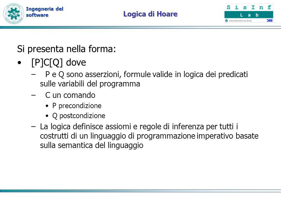 Ingegneria del software Logica di Hoare Si presenta nella forma: [P]C[Q] dove –P e Q sono asserzioni, formule valide in logica dei predicati sulle variabili del programma –C un comando P precondizione Q postcondizione –La logica definisce assiomi e regole di inferenza per tutti i costrutti di un linguaggio di programmazione imperativo basate sulla semantica del linguaggio