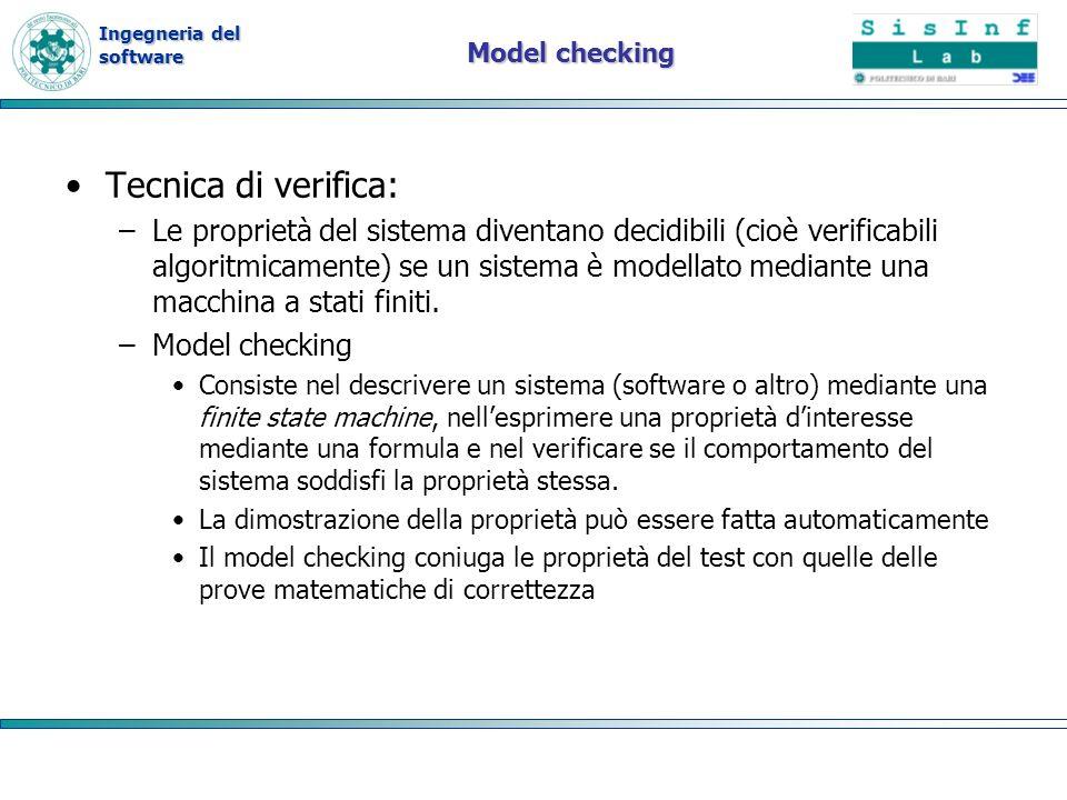 Ingegneria del software Model checking Tecnica di verifica: –Le proprietà del sistema diventano decidibili (cioè verificabili algoritmicamente) se un sistema è modellato mediante una macchina a stati finiti.