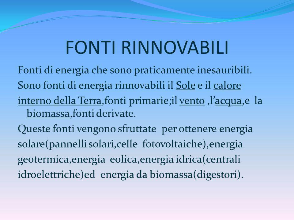 FONTI RINNOVABILI Fonti di energia che sono praticamente inesauribili. Sono fonti di energia rinnovabili il Sole e il calore interno della Terra,fonti