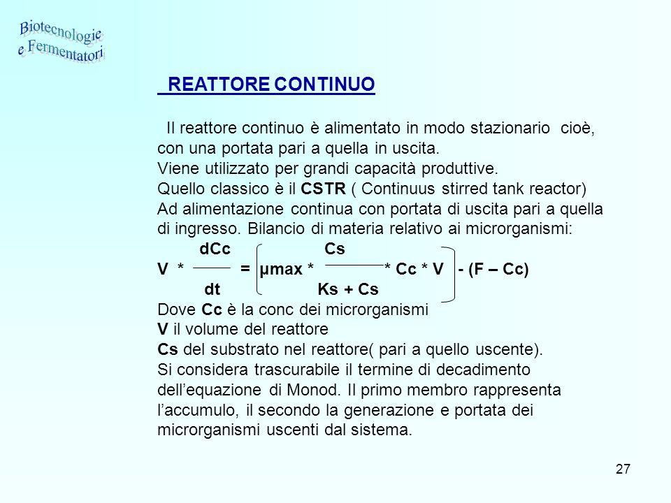 27 REATTORE CONTINUO Il reattore continuo è alimentato in modo stazionario cioè, con una portata pari a quella in uscita. Viene utilizzato per grandi