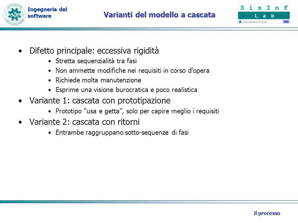 Ingegneria del software il processo Varianti del modello a cascata Difetto principale: eccessiva rigidità Stretta sequenzialità tra fasi Non ammette m