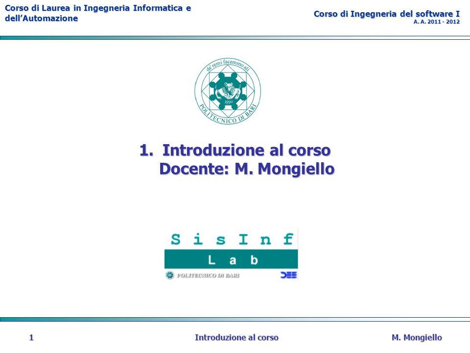 Corso di Laurea in Ingegneria Informatica e dellAutomazione Corso di Ingegneria del software I A. A. 2011 - 2012 M. MongielloIntroduzione al corso1 1.