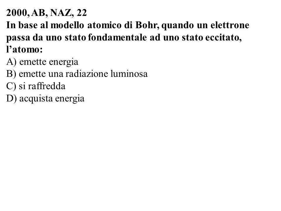 2000, AB, NAZ, 22 In base al modello atomico di Bohr, quando un elettrone passa da uno stato fondamentale ad uno stato eccitato, latomo: A) emette ene
