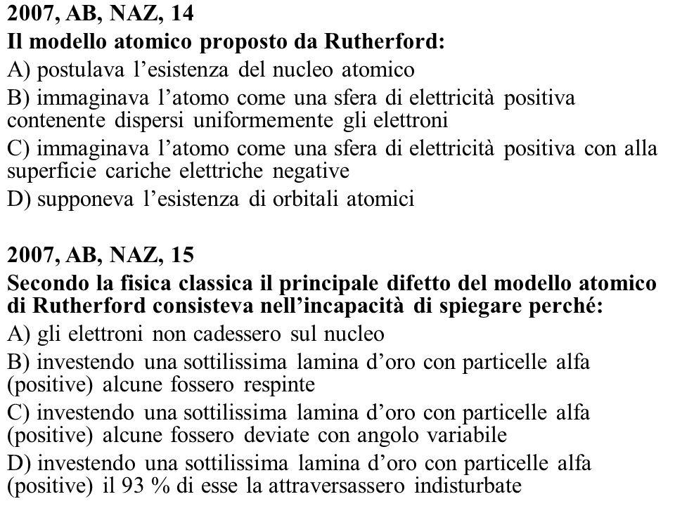 2007, AB, NAZ, 14 Il modello atomico proposto da Rutherford: A) postulava lesistenza del nucleo atomico B) immaginava latomo come una sfera di elettri
