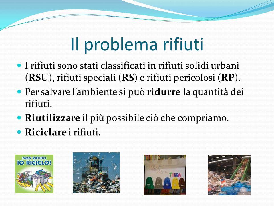 Il problema rifiuti I rifiuti sono stati classificati in rifiuti solidi urbani (RSU), rifiuti speciali (RS) e rifiuti pericolosi (RP). Per salvare lam