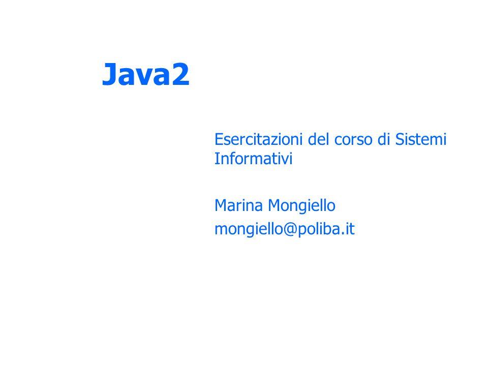 Java2 Esercitazioni del corso di Sistemi Informativi Marina Mongiello mongiello@poliba.it