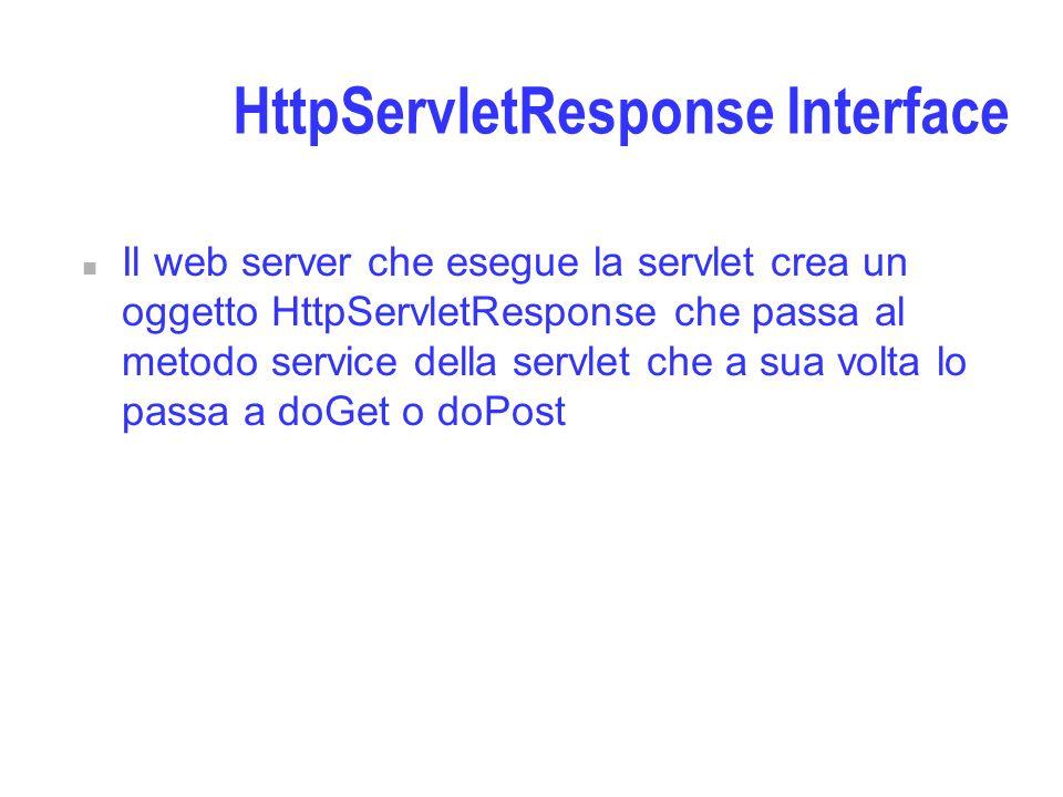 HttpServletResponse Interface n Il web server che esegue la servlet crea un oggetto HttpServletResponse che passa al metodo service della servlet che