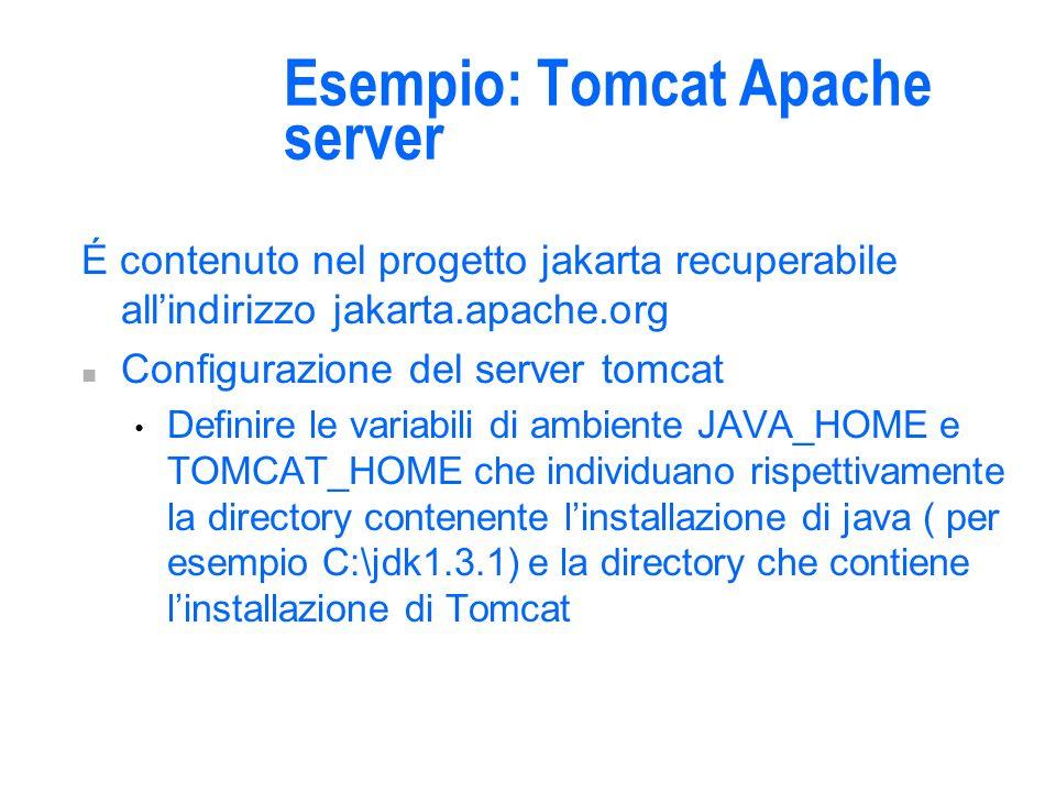 Esempio: Tomcat Apache server É contenuto nel progetto jakarta recuperabile allindirizzo jakarta.apache.org n Configurazione del server tomcat Definire le variabili di ambiente JAVA_HOME e TOMCAT_HOME che individuano rispettivamente la directory contenente linstallazione di java ( per esempio C:\jdk1.3.1) e la directory che contiene linstallazione di Tomcat