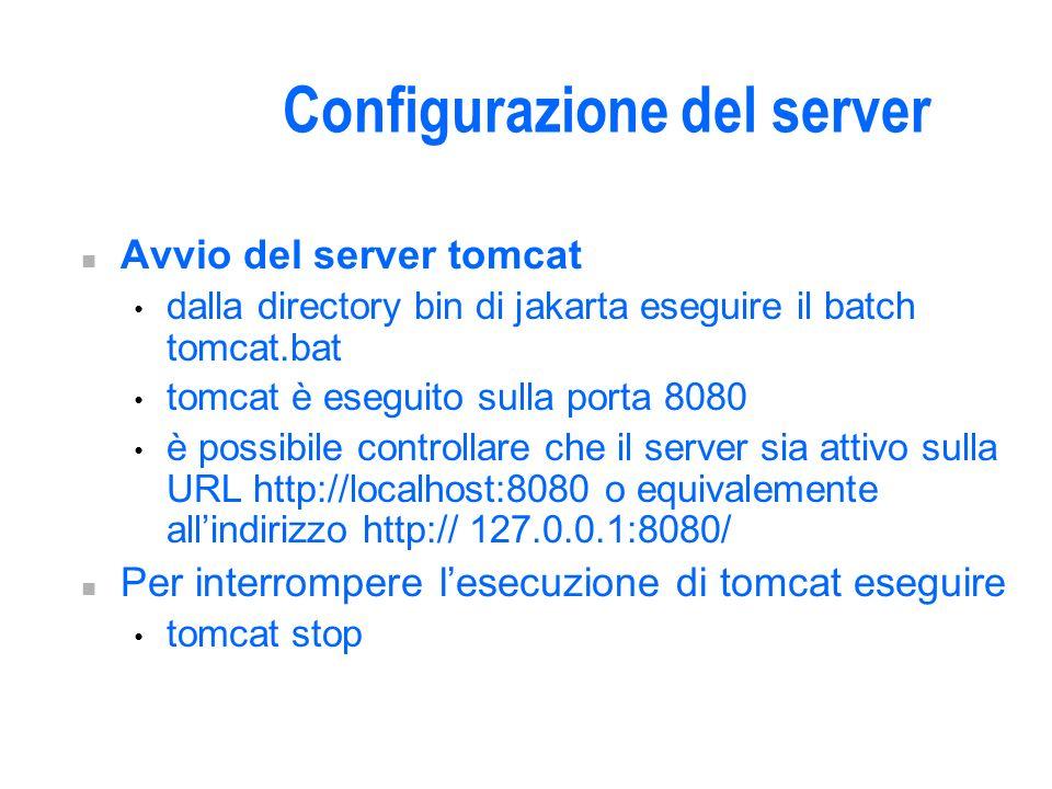 Configurazione del server n Avvio del server tomcat dalla directory bin di jakarta eseguire il batch tomcat.bat tomcat è eseguito sulla porta 8080 è possibile controllare che il server sia attivo sulla URL http://localhost:8080 o equivalemente allindirizzo http:// 127.0.0.1:8080/ n Per interrompere lesecuzione di tomcat eseguire tomcat stop