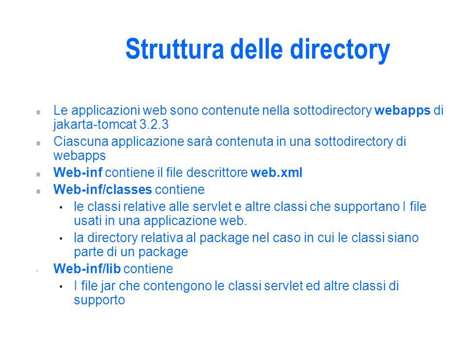 Struttura delle directory n Le applicazioni web sono contenute nella sottodirectory webapps di jakarta-tomcat 3.2.3 n Ciascuna applicazione sarà contenuta in una sottodirectory di webapps n Web-inf contiene il file descrittore web.xml n Web-inf/classes contiene le classi relative alle servlet e altre classi che supportano I file usati in una applicazione web.