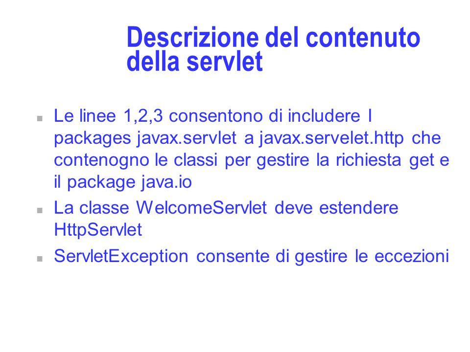 Descrizione del contenuto della servlet n Le linee 1,2,3 consentono di includere I packages javax.servlet a javax.servelet.http che contenogno le classi per gestire la richiesta get e il package java.io n La classe WelcomeServlet deve estendere HttpServlet n ServletException consente di gestire le eccezioni