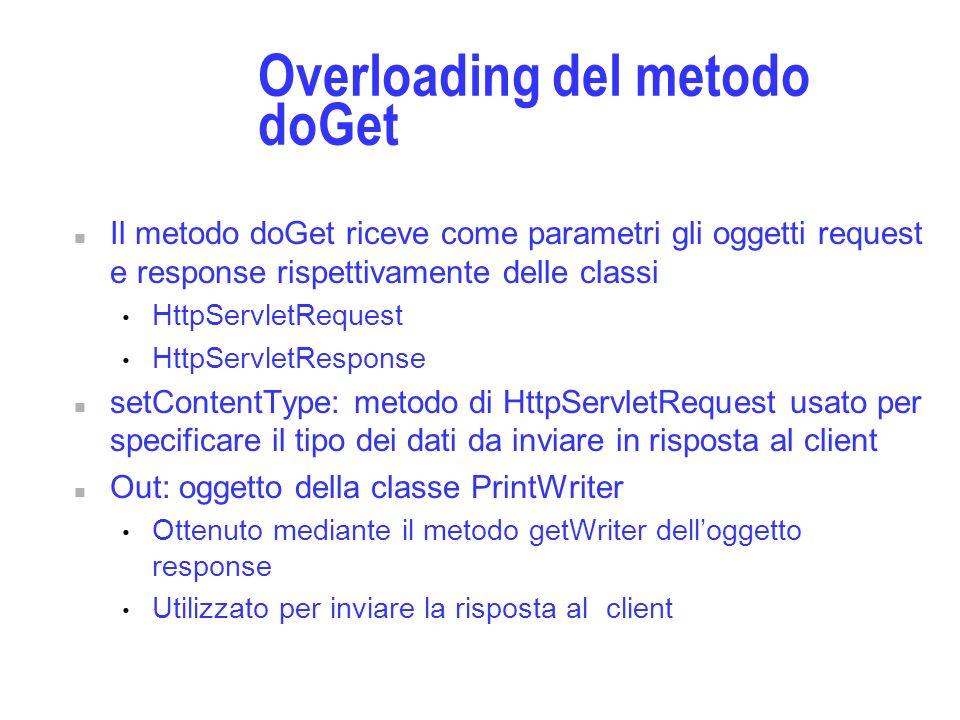 Overloading del metodo doGet n Il metodo doGet riceve come parametri gli oggetti request e response rispettivamente delle classi HttpServletRequest HttpServletResponse n setContentType: metodo di HttpServletRequest usato per specificare il tipo dei dati da inviare in risposta al client n Out: oggetto della classe PrintWriter Ottenuto mediante il metodo getWriter delloggetto response Utilizzato per inviare la risposta al client
