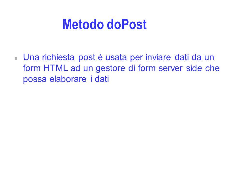 Metodo doPost n Una richiesta post è usata per inviare dati da un form HTML ad un gestore di form server side che possa elaborare i dati