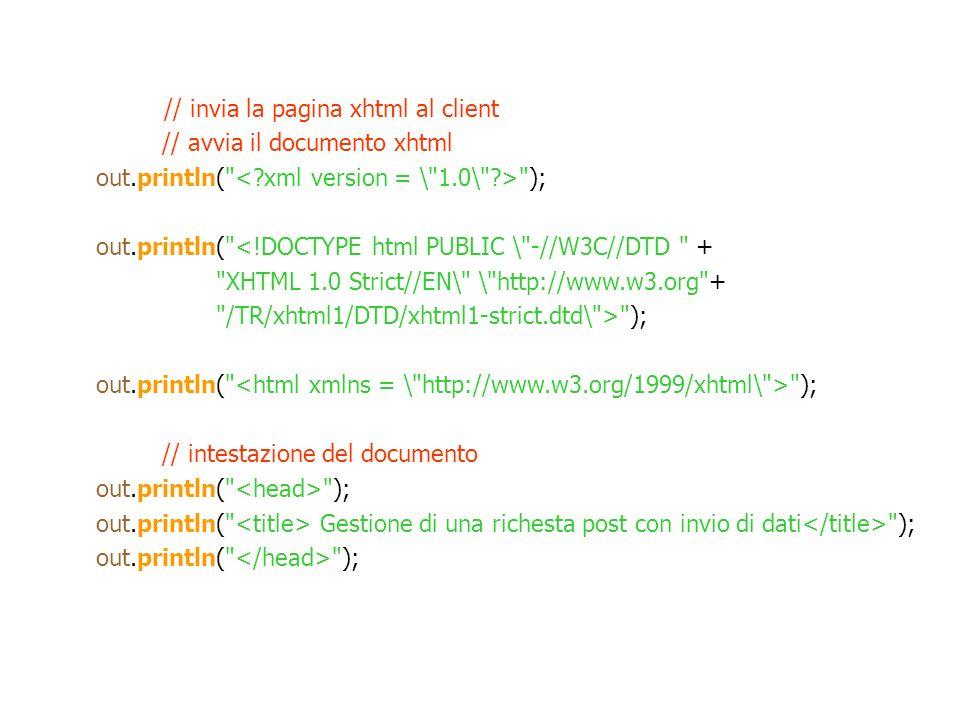 // invia la pagina xhtml al client // avvia il documento xhtml out.println( ); out.println( <!DOCTYPE html PUBLIC \ -//W3C//DTD + XHTML 1.0 Strict//EN\ \ http://www.w3.org + /TR/xhtml1/DTD/xhtml1-strict.dtd\ > ); out.println( ); // intestazione del documento out.println( ); out.println( Gestione di una richesta post con invio di dati ); out.println( );