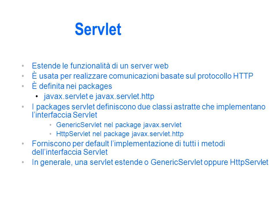 Servlet Estende le funzionalità di un server web È usata per realizzare comunicazioni basate sul protocollo HTTP È definita nei packages javax.servlet e javax.servlet.http I packages servlet definiscono due classi astratte che implementano linterfaccia Servlet GenericServlet nel package javax.servlet HttpServlet nel package javax.servlet.http Forniscono per default limplementazione di tutti i metodi dellinterfaccia Servlet In generale, una servlet estende o GenericServlet oppure HttpServlet