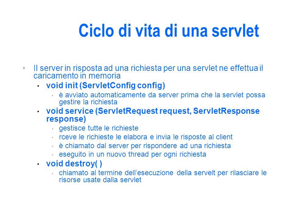 Ciclo di vita di una servlet Il server in risposta ad una richiesta per una servlet ne effettua il caricamento in memoria void init (ServletConfig config) è avviato automaticamente da server prima che la servlet possa gestire la richiesta void service (ServletRequest request, ServletResponse response) gestisce tutte le richieste rceve le richieste le elabora e invia le risposte al client è chiamato dal server per rispondere ad una richiesta eseguito in un nuovo thread per ogni richiesta void destroy( ) chiamato al termine dellesecuzione della servelt per rilasciare le risorse usate dalla servlet