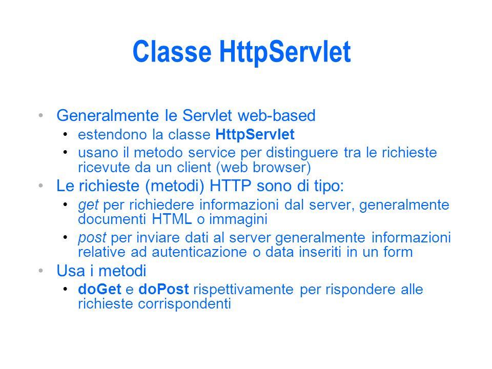 Classe HttpServlet Generalmente le Servlet web-based estendono la classe HttpServlet usano il metodo service per distinguere tra le richieste ricevute da un client (web browser) Le richieste (metodi) HTTP sono di tipo: get per richiedere informazioni dal server, generalmente documenti HTML o immagini post per inviare dati al server generalmente informazioni relative ad autenticazione o data inseriti in un form Usa i metodi doGet e doPost rispettivamente per rispondere alle richieste corrispondenti