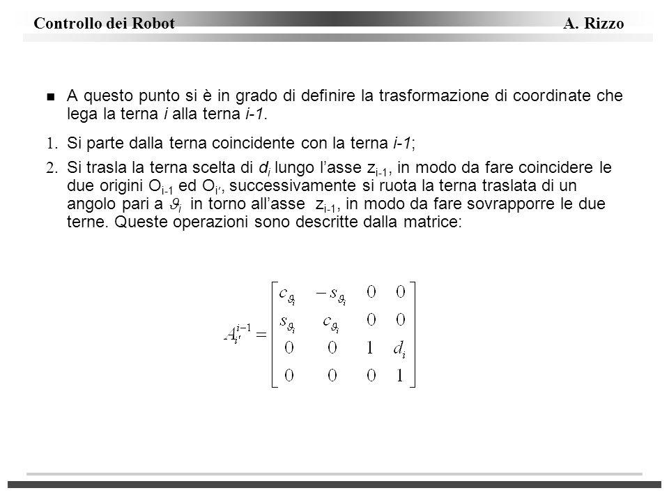 Controllo dei Robot A. Rizzo n A questo punto si è in grado di definire la trasformazione di coordinate che lega la terna i alla terna i-1. 1. Si part