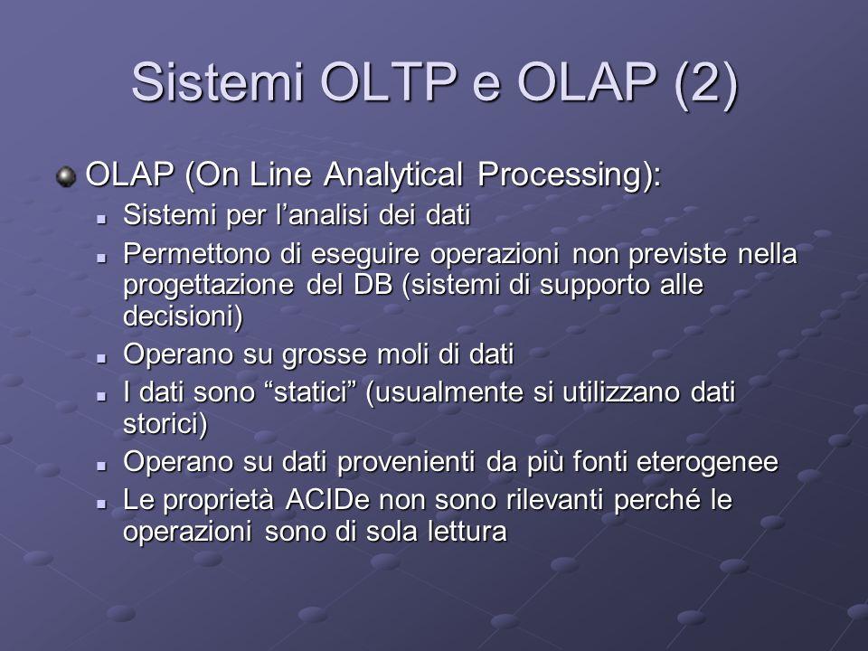 Sistemi OLTP e OLAP (3) OLTP (On Line Transaction Processing) Sistemi per la gestione dei dati Sistemi per la gestione dei dati Utilizzo di un set di operazioni ben definito Utilizzo di un set di operazioni ben definito Bassa complessità delle operazioni Bassa complessità delle operazioni Le operazioni coinvolgono una piccola quantità di dati Le operazioni coinvolgono una piccola quantità di dati Continuo aggiornamento dei dati Continuo aggiornamento dei dati Generalmente viene utilizzato lo stato corrente di unapplicazione Generalmente viene utilizzato lo stato corrente di unapplicazione Devono essere rispettate le proprietà ACIDe (atomicità, correttezza, isolamento, durabilità) delle transazioni Devono essere rispettate le proprietà ACIDe (atomicità, correttezza, isolamento, durabilità) delle transazioni OLAP (On Line Analytical Processing): Sistemi per lanalisi dei dati Sistemi per lanalisi dei dati Permettono di eseguire operazioni non previste nella progettazione del DB (sistemi di supporto alle decisioni) Permettono di eseguire operazioni non previste nella progettazione del DB (sistemi di supporto alle decisioni) Operano su grosse moli di dati Operano su grosse moli di dati I dati sono statici (usualmente si utilizzano dati storici) I dati sono statici (usualmente si utilizzano dati storici) Operano su dati provenienti da più fonti eterogenee Operano su dati provenienti da più fonti eterogenee Le proprietà ACIDe non sono rilevanti perché le operazioni sono di sola lettura Le proprietà ACIDe non sono rilevanti perché le operazioni sono di sola lettura