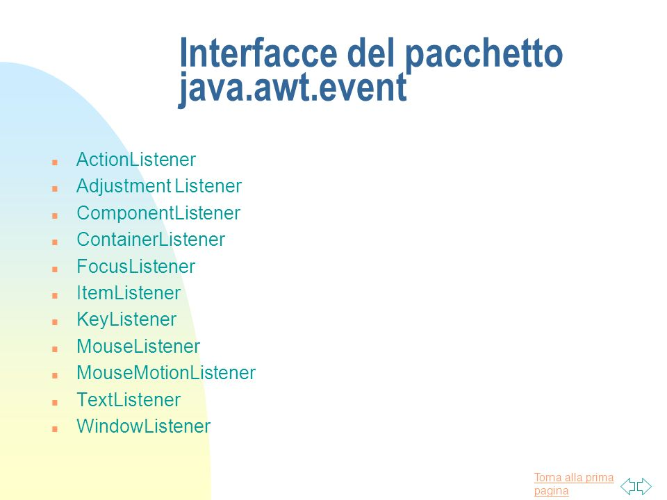 Torna alla prima pagina Interfacce del pacchetto java.awt.event n ActionListener n Adjustment Listener n ComponentListener n ContainerListener n Focus