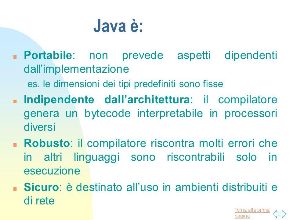 Torna alla prima pagina Java è: n Portabile: non prevede aspetti dipendenti dallimplementazione es. le dimensioni dei tipi predefiniti sono fisse n In