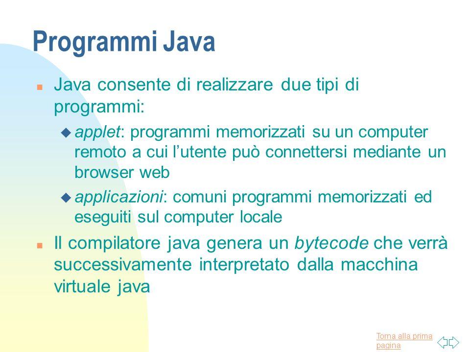 Torna alla prima pagina Programmi Java n Java consente di realizzare due tipi di programmi: u applet: programmi memorizzati su un computer remoto a cu