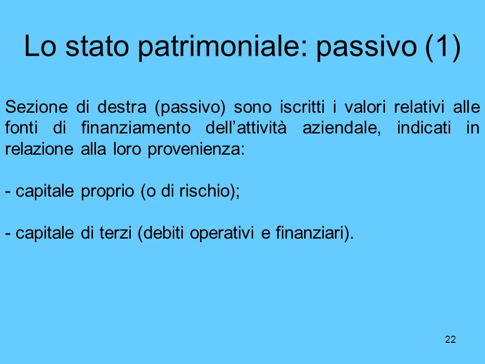 22 Lo stato patrimoniale: passivo (1) Sezione di destra (passivo) sono iscritti i valori relativi alle fonti di finanziamento dellattività aziendale,