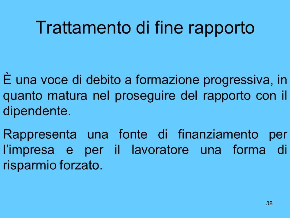 38 Trattamento di fine rapporto È una voce di debito a formazione progressiva, in quanto matura nel proseguire del rapporto con il dipendente. Rappres