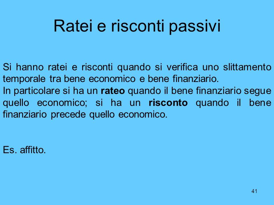 41 Ratei e risconti passivi Si hanno ratei e risconti quando si verifica uno slittamento temporale tra bene economico e bene finanziario. In particola