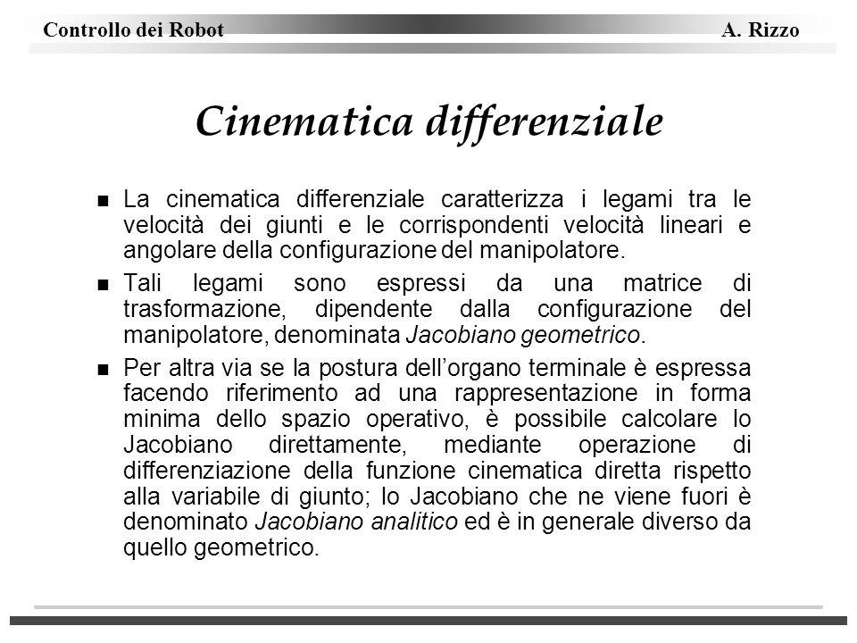 Controllo dei Robot A. Rizzo Cinematica differenziale n La cinematica differenziale caratterizza i legami tra le velocità dei giunti e le corrisponden