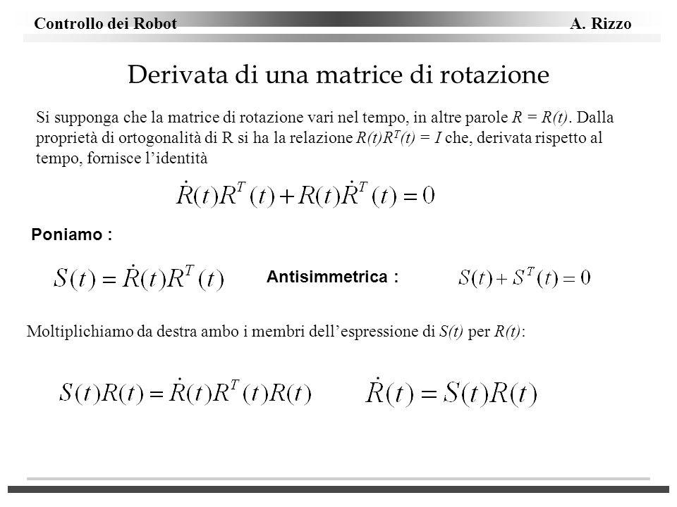 Controllo dei Robot A. Rizzo Derivata di una matrice di rotazione Si supponga che la matrice di rotazione vari nel tempo, in altre parole R = R(t). Da