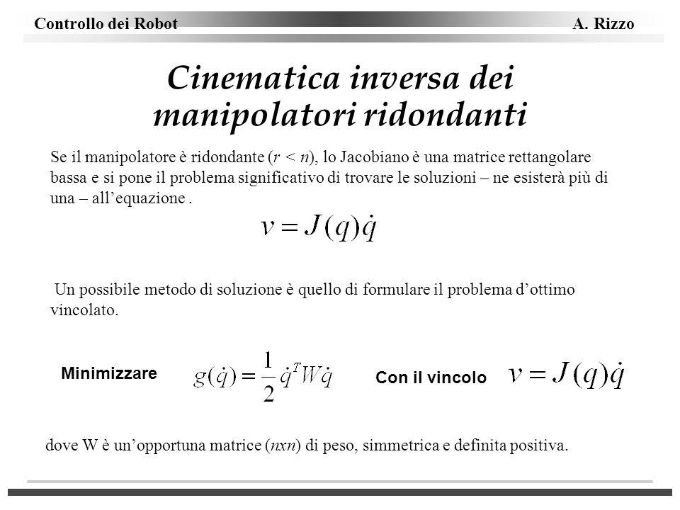 Controllo dei Robot A. Rizzo Cinematica inversa dei manipolatori ridondanti Se il manipolatore è ridondante (r < n), lo Jacobiano è una matrice rettan
