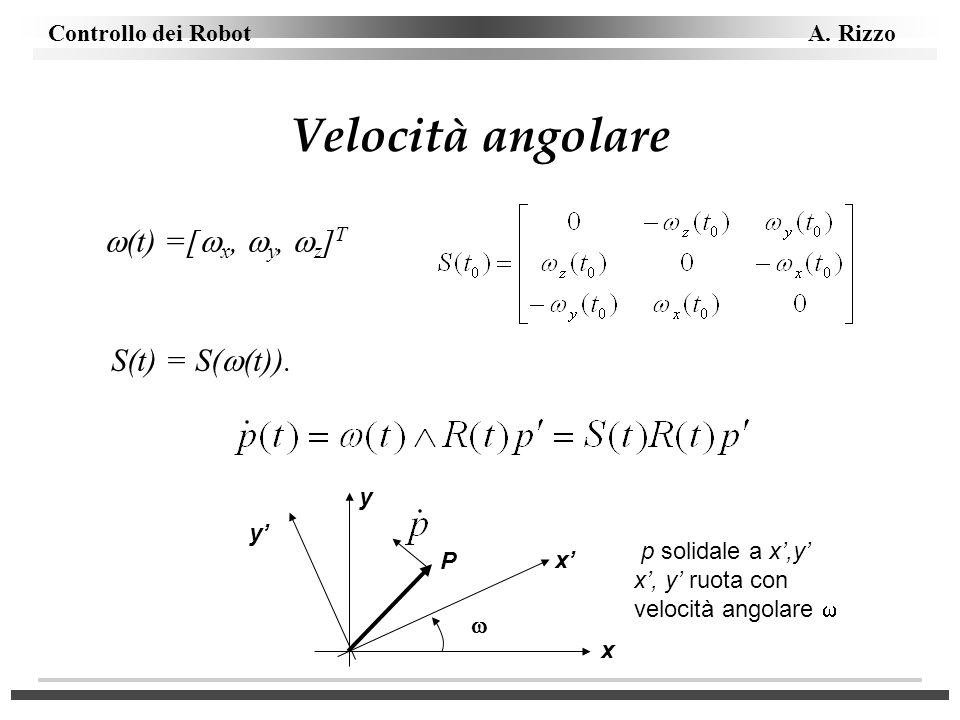 Controllo dei Robot A. Rizzo Velocità angolare (t) =[ x, y, z ] T S(t) = S( (t)). y P x y x p solidale a x,y x, y ruota con velocità angolare