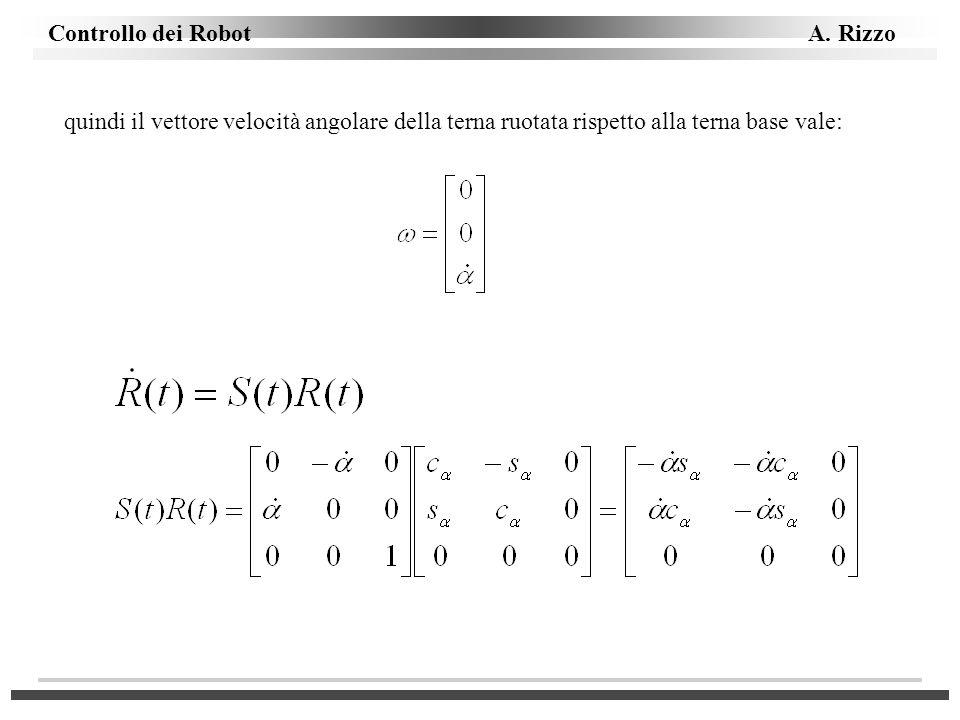 Controllo dei Robot A. Rizzo quindi il vettore velocità angolare della terna ruotata rispetto alla terna base vale: