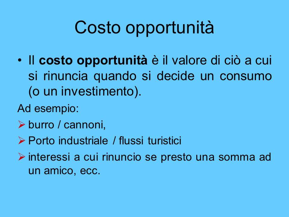 Costo opportunità Il costo opportunità è il valore di ciò a cui si rinuncia quando si decide un consumo (o un investimento). Ad esempio: burro / canno