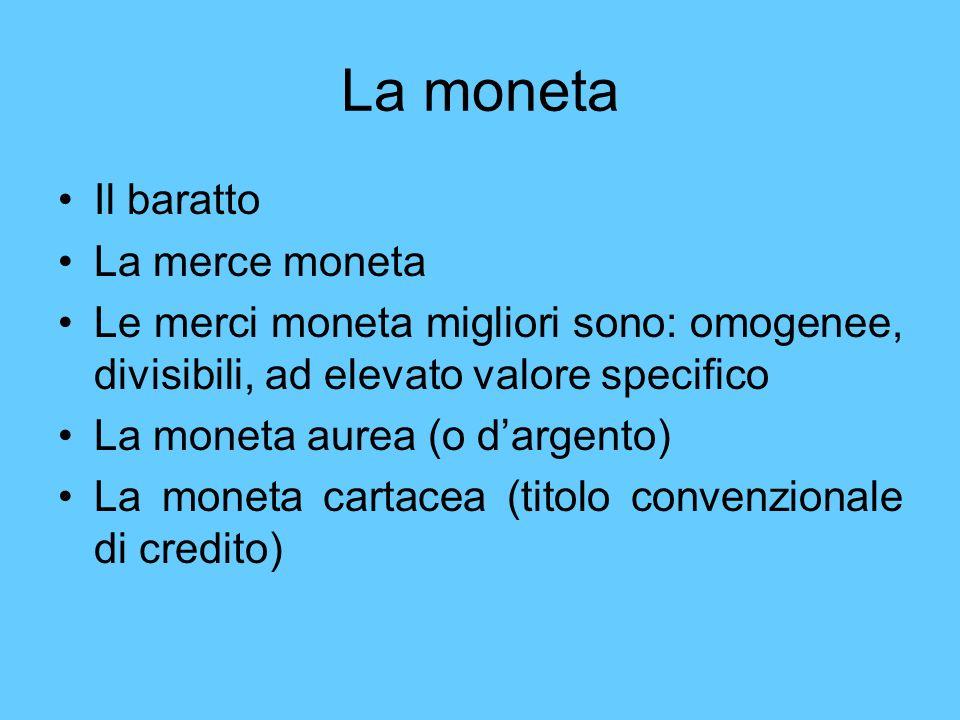 La moneta Il baratto La merce moneta Le merci moneta migliori sono: omogenee, divisibili, ad elevato valore specifico La moneta aurea (o dargento) La