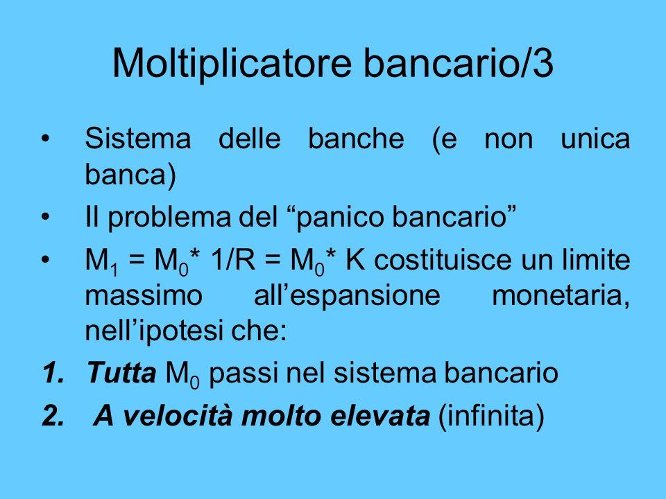 Moltiplicatore bancario/3 Sistema delle banche (e non unica banca) Il problema del panico bancario M 1 = M 0 * 1/R = M 0 * K costituisce un limite mas