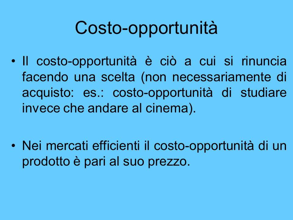 Costo-opportunità Il costo-opportunità è ciò a cui si rinuncia facendo una scelta (non necessariamente di acquisto: es.: costo-opportunità di studiare