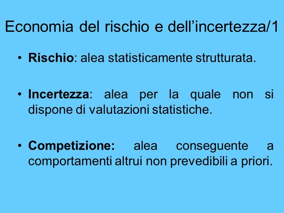Economia del rischio e dellincertezza/1 Rischio: alea statisticamente strutturata. Incertezza: alea per la quale non si dispone di valutazioni statist