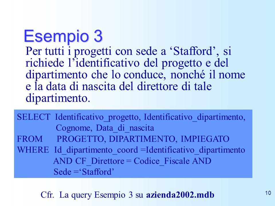 10 Esempio 3 Per tutti i progetti con sede a Stafford, si richiede lidentificativo del progetto e del dipartimento che lo conduce, nonché il nome e la