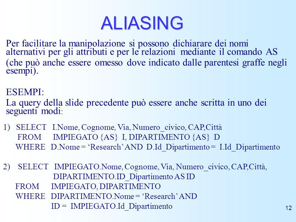 12 ALIASING Per facilitare la manipolazione si possono dichiarare dei nomi alternativi per gli attributi e per le relazioni mediante il comando AS (ch