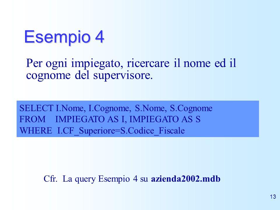 13 Esempio 4 Per ogni impiegato, ricercare il nome ed il cognome del supervisore. SELECT I.Nome, I.Cognome, S.Nome, S.Cognome FROM IMPIEGATO AS I, IMP