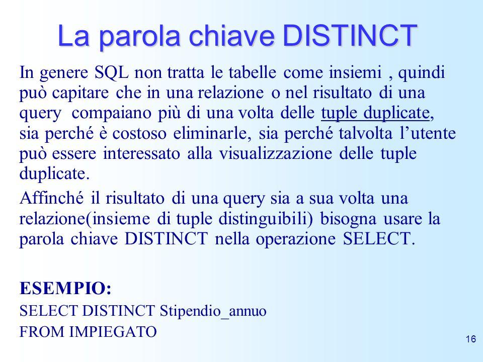 16 La parola chiave DISTINCT In genere SQL non tratta le tabelle come insiemi, quindi può capitare che in una relazione o nel risultato di una query c