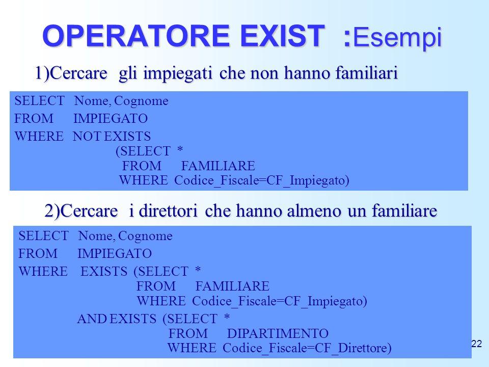 22 OPERATORE EXIST : Esempi 1)Cercare gli impiegati che non hanno familiari SELECT Nome, Cognome FROM IMPIEGATO WHERE NOT EXISTS (SELECT * FROM FAMILI