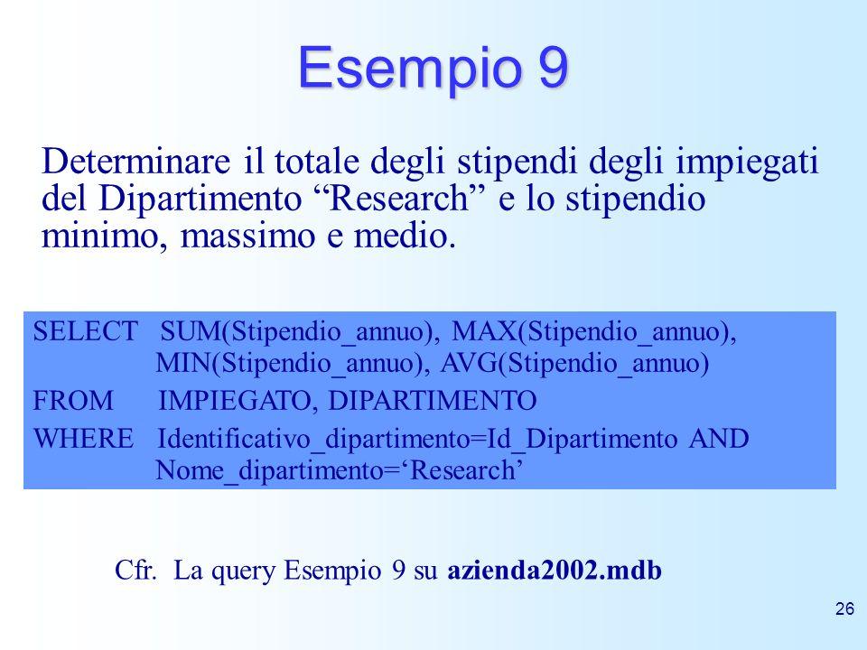 26 Esempio 9 Determinare il totale degli stipendi degli impiegati del Dipartimento Research e lo stipendio minimo, massimo e medio. SELECT SUM(Stipend